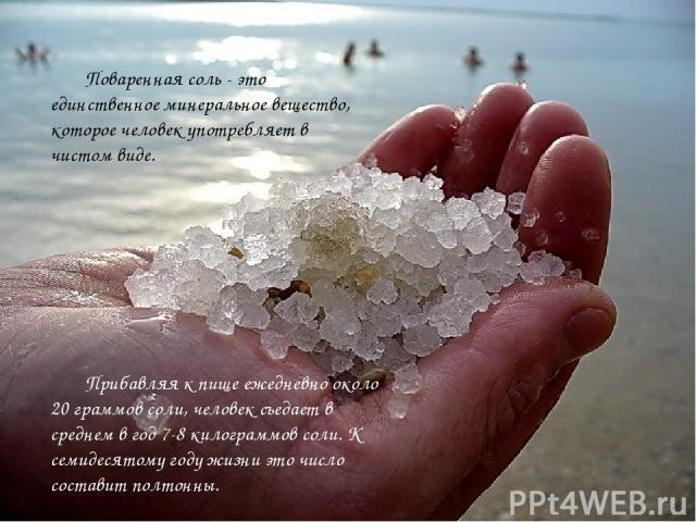 Поваренная соль - это единственное минеральное вещество, которое человек употребляет в чистом виде. Прибавляя к пище ежедневно около 20 граммов соли, человек съедает в среднем в год 7-8 килограммов соли. К семидесятому году жизни это число составит …