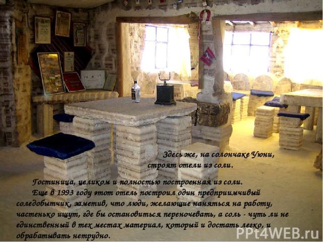 Здесь же, на солончаке Уюни, строят отели из соли. Гостиница, целиком и полностью построенная из соли. Еще в 1993 году этот отель построил один предприимчивый соледобытчик, заметив, что люди, желающие наняться на работу, частенько ищут, где бы остан…