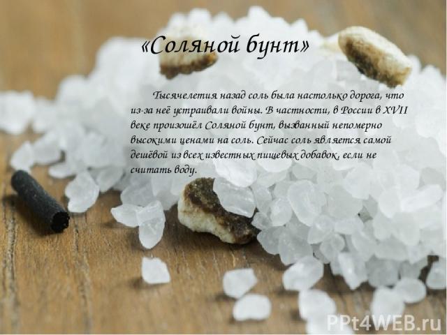 «Соляной бунт» Тысячелетия назад соль была настолько дорога, что из-за неё устраивали войны. В частности, в России в XVII веке произошёл Соляной бунт, вызванный непомерно высокими ценами на соль. Сейчас соль является самой дешёвой из всех известных …