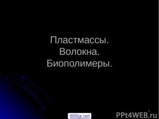 * Пластмассы. Волокна. Биополимеры. 900igr.net