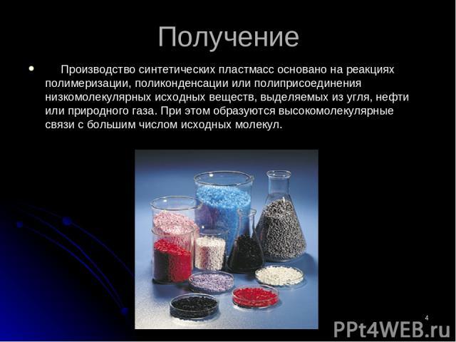 * Получение Производство синтетических пластмасс основано на реакциях полимеризации, поликонденсации или полиприсоединения низкомолекулярных исходных веществ, выделяемых из угля, нефти или природного газа. При этом образуются высокомолекулярные связ…