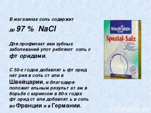 В магазинах соль содержит до 97 % NaCl Для профилактики зубных заболеваний употр