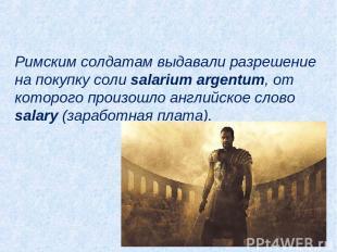 Римским солдатам выдавали разрешение на покупку соли salarium argentum, от котор