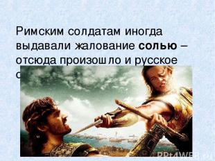 Римским солдатам иногда выдавали жалование солью – отсюда произошло и русское сл
