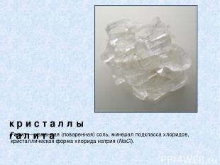 к р и с т а л л ы г а л и т а Галит — каменная (поваренная) соль, минерал подкла