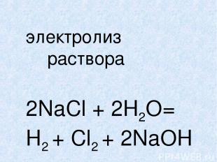 электролиз раствора 2NaCl + 2H2O= H2 + Cl2 + 2NaOH