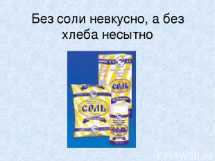 Без соли невкусно, а без хлеба несытно