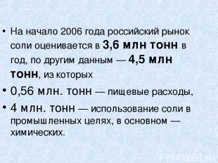 На начало 2006 года российский рынок соли оценивается в 3,6 млн тонн в год, по д
