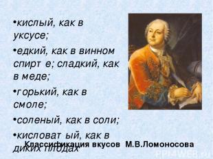 Классификация вкусов М.В.Ломоносова кислый, как в уксусе; едкий, как в винном сп