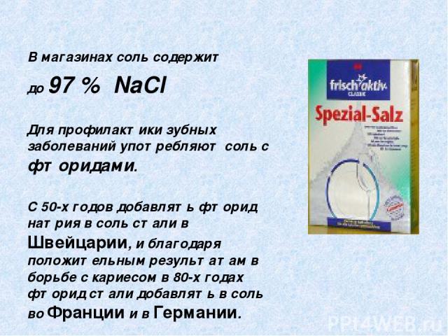 В магазинах соль содержит до 97 % NaCl Для профилактики зубных заболеваний употребляют соль с фторидами. С 50-х годов добавлять фторид натрия в соль стали в Швейцарии, и благодаря положительным результатам в борьбе с кариесом в 80-х годах фторид ста…