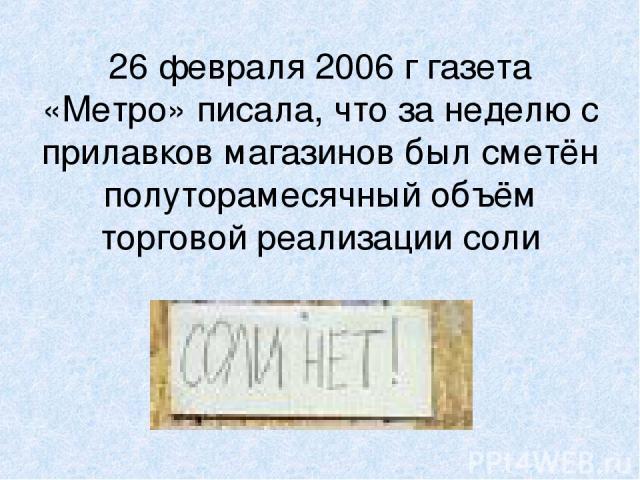 26 февраля 2006 г газета «Метро» писала, что за неделю с прилавков магазинов был сметён полуторамесячный объём торговой реализации соли
