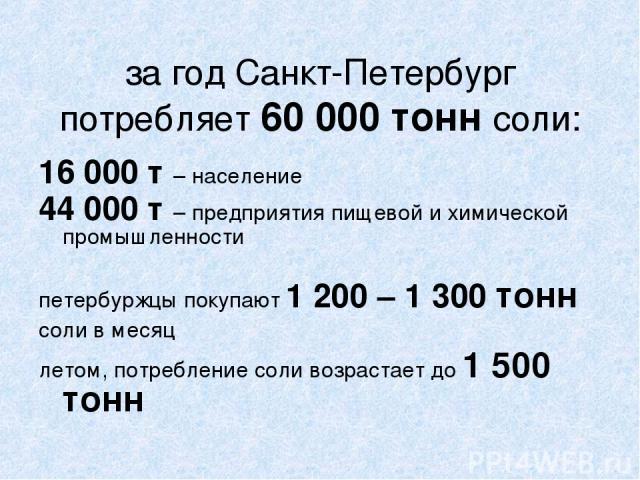 за год Санкт-Петербург потребляет 60000 тонн соли: 16000 т – население 44000 т – предприятия пищевой и химической промышленности петербуржцы покупают 1200 – 1300 тонн соли в месяц летом, потребление соли возрастает до 1500 тонн