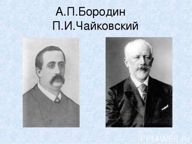 А.П.Бородин П.И.Чайковский