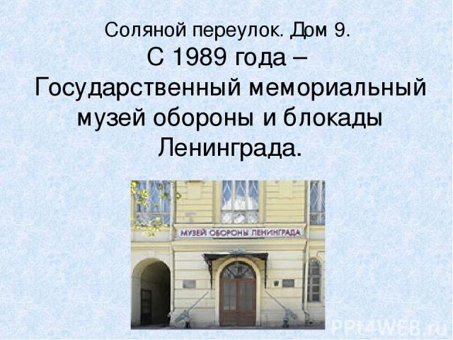 Соляной переулок. Дом 9. С 1989 года – Государственный мемориальный музей обороны и блокады Ленинграда.