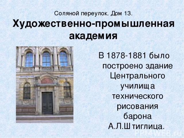 Соляной переулок. Дом 13. Художественно-промышленная академия В 1878-1881 было построено здание Центрального училища технического рисования барона А.Л.Штиглица.