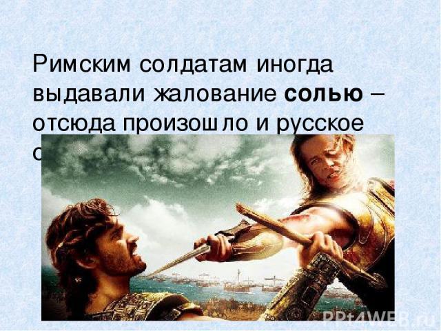 Римским солдатам иногда выдавали жалование солью – отсюда произошло и русское слово - солдат