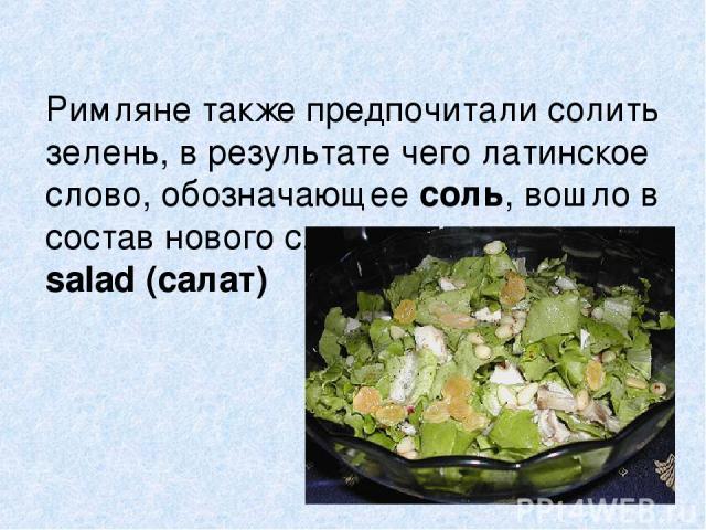 Римляне также предпочитали солить зелень, в результате чего латинское слово, обозначающее соль, вошло в состав нового слова salad (салат)