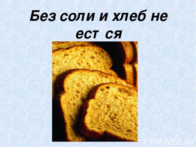 Без соли и хлеб не естся