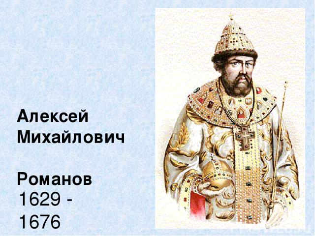 Алексей Михайлович Романов 1629 - 1676