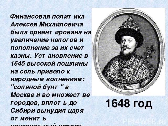 1648 год Финансовая политика Алексея Михайловича была ориентирована на увеличение налогов и пополнение за их счет казны. Установление в 1645 высокой пошлины на соль привело к народным волнениям: