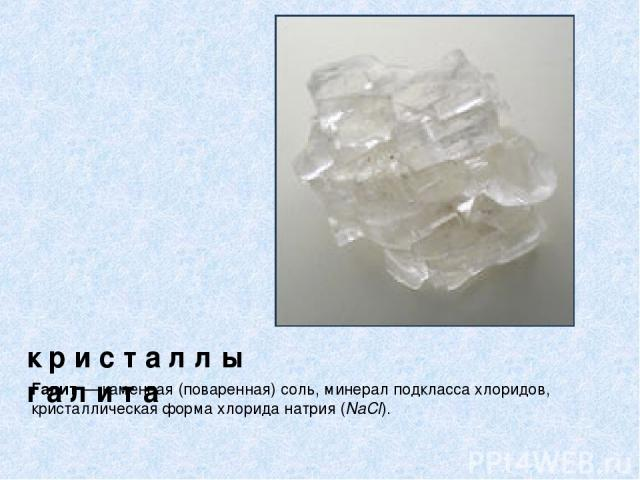 к р и с т а л л ы г а л и т а Галит — каменная (поваренная) соль, минерал подкласса хлоридов, кристаллическая форма хлорида натрия (NaCl).