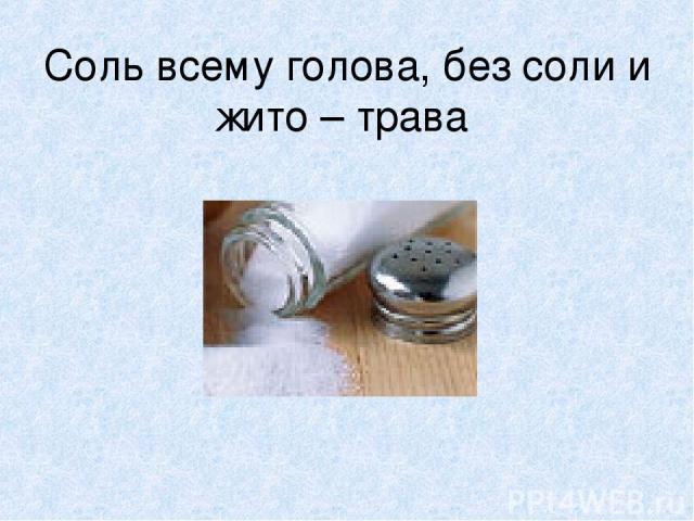 Соль всему голова, без соли и жито – трава
