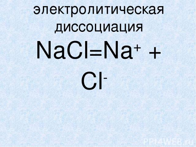 электролитическая диссоциация NaCl=Na+ + Cl-