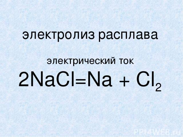 электролиз расплава электрический ток 2NaCl=Na + Cl2