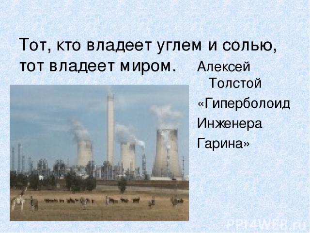 Тот, кто владеет углем и солью, тот владеет миром. Алексей Толстой «Гиперболоид Инженера Гарина»