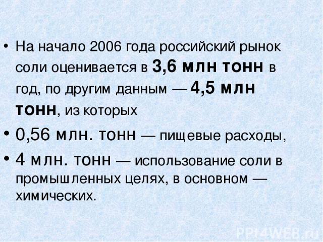 На начало 2006 года российский рынок соли оценивается в 3,6 млн тонн в год, по другим данным — 4,5 млн тонн, из которых 0,56 млн. тонн — пищевые расходы, 4 млн. тонн — использование соли в промышленных целях, в основном — химических.