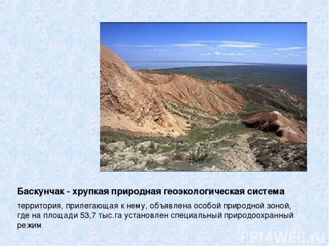 Баскунчак - хрупкая природная геоэкологическая система территория, прилегающая к нему, объявлена особой природной зоной, где на площади 53,7 тыс.га установлен специальный природоохранный режим