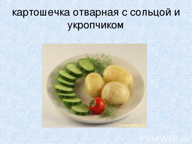 картошечка отварная с сольцой и укропчиком