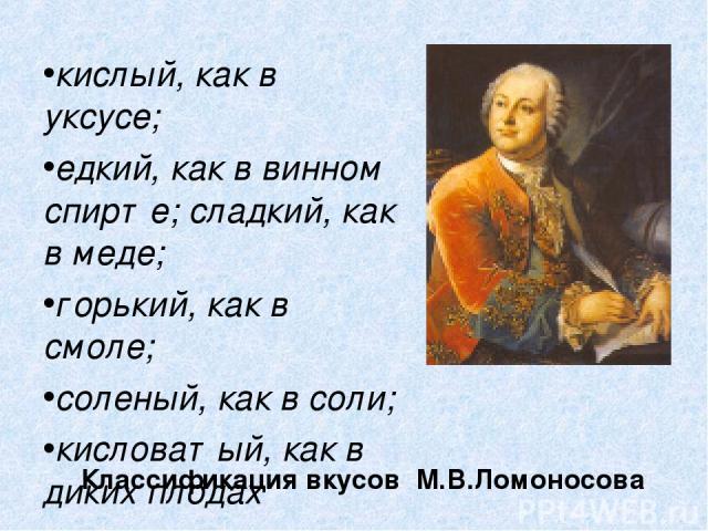 Классификация вкусов М.В.Ломоносова кислый, как в уксусе; едкий, как в винном спирте; сладкий, как в меде; горький, как в смоле; соленый, как в соли; кисловатый, как в диких плодах