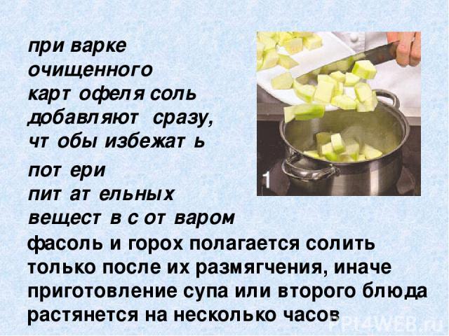 фасоль и горох полагается солить только после их размягчения, иначе приготовление супа или второго блюда растянется на несколько часов при варке очищенного картофеля соль добавляют сразу, чтобы избежать потери питательных веществ с отваром