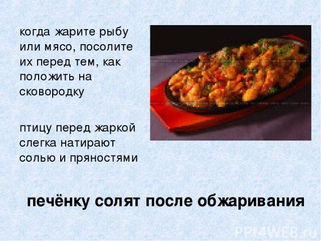 печёнку солят после обжаривания когда жарите рыбу или мясо, посолите их перед тем, как положить на сковородку птицу перед жаркой слегка натирают солью и пряностями
