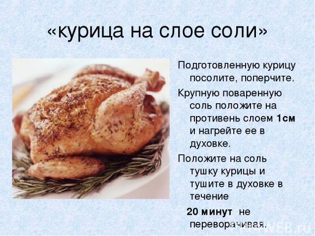 «курица на слое соли» Подготовленную курицу посолите, поперчите. Крупную поваренную соль положите на противень слоем 1см и нагрейте ее в духовке. Положите на соль тушку курицы и тушите в духовке в течение 20 минут не переворачивая.