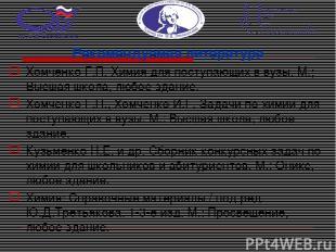 Рекомендуемая литература Хомченко Г.П. Химия для поступающих в вузы. М.; Высшая