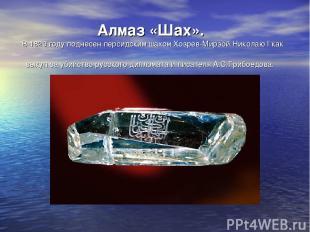 Алмаз «Шах». В 1829 году поднесен персидским шахом Хозрев-Мирзой Николаю I как в