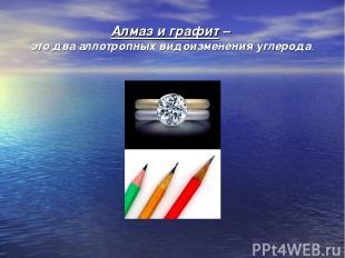 Алмаз и графит – это два аллотропных видоизменения углерода.