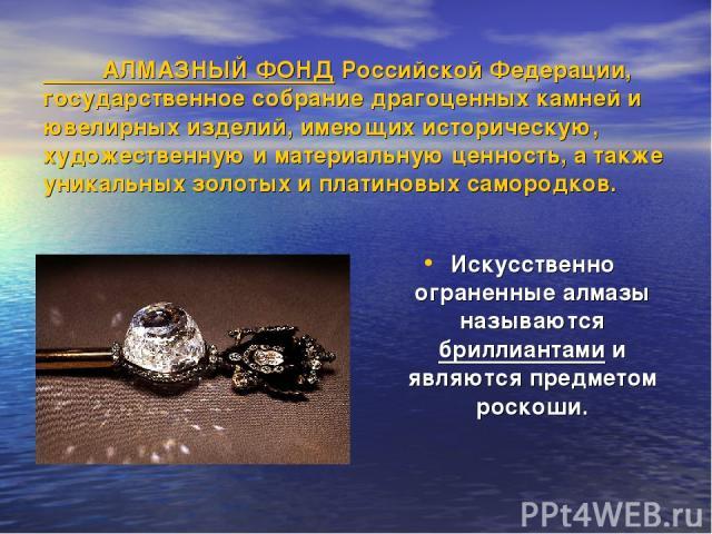 АЛМАЗНЫЙ ФОНД Российской Федерации, государственное собрание драгоценных камней и ювелирных изделий, имеющих историческую, художественную и материальную ценность, а также уникальных золотых и платиновых самородков. Искусственно ограненные алмазы наз…