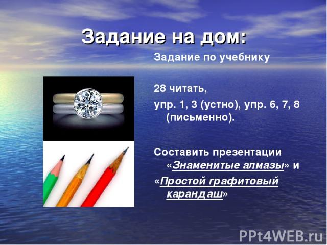 Задание на дом: Задание по учебнику 28 читать, упр. 1, 3 (устно), упр. 6, 7, 8 (письменно). Составить презентации «Знаменитые алмазы» и «Простой графитовый карандаш»
