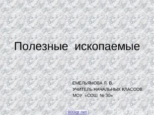 Полезные ископаемые ЕМЕЛЬЯНОВА Л. В. УЧИТЕЛЬ НАЧАЛЬНЫХ КЛАССОВ МОУ «СОШ № 30» 90