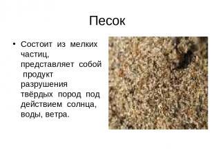 Песок Состоит из мелких частиц, представляет собой продукт разрушения твёрдых по