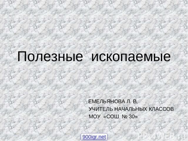 Полезные ископаемые ЕМЕЛЬЯНОВА Л. В. УЧИТЕЛЬ НАЧАЛЬНЫХ КЛАССОВ МОУ «СОШ № 30» 900igr.net
