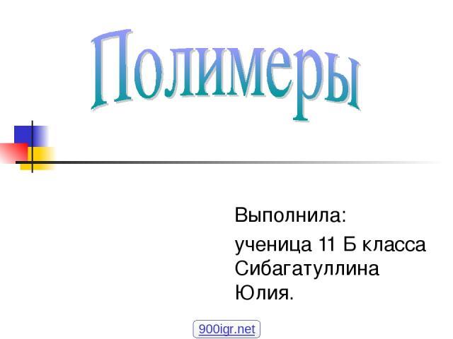 Выполнила: ученица 11 Б класса Сибагатуллина Юлия. 900igr.net