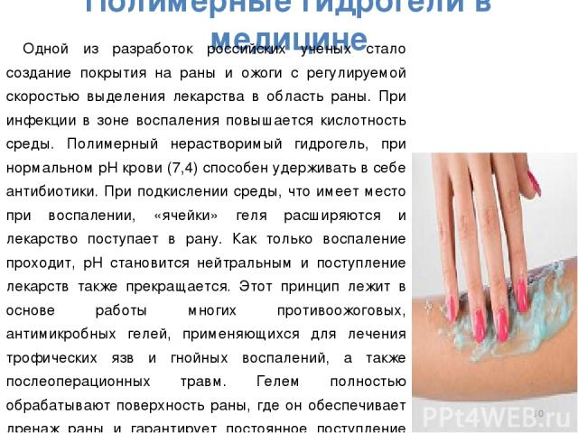 Полимерные гидрогели в медицине Одной из разработок российских ученых стало создание покрытия на раны и ожоги с регулируемой скоростью выделения лекарства в область раны. При инфекции в зоне воспаления повышается кислотность среды. Полимерный нераст…