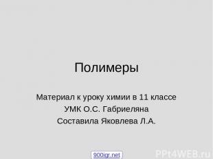 Полимеры Материал к уроку химии в 11 классе УМК О.С. Габриеляна Составила Яковле