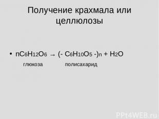 Получение крахмала или целлюлозы nС6Н12О6 → (- С6Н10О5 -)n + Н2О глюкоза полисах