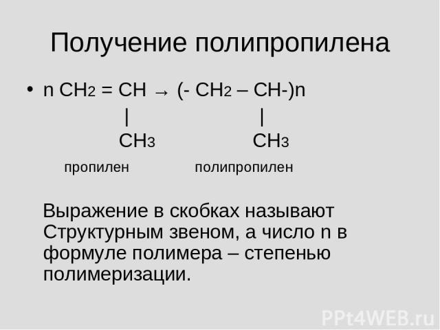 Получение полипропилена n СН2 = СН → (- СН2 – СН-)n | | СН3 СН3 пропилен полипропилен Выражение в скобках называют Структурным звеном, а число n в формуле полимера – степенью полимеризации.