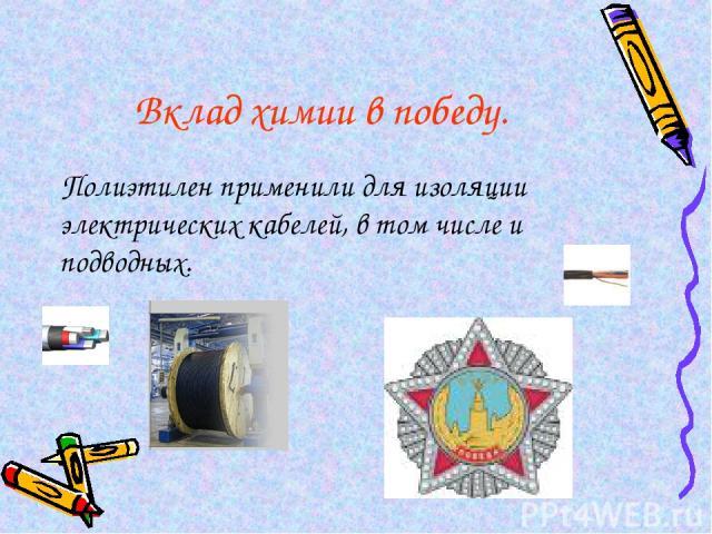 Вклад химии в победу. Полиэтилен применили для изоляции электрических кабелей, в том числе и подводных.